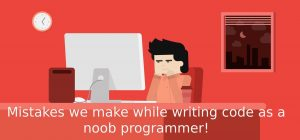 Mistakes we make while writing code as a noob programmer!